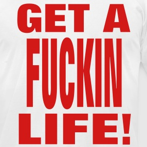 GET A FUCKIN LIFE! - Men's T-Shirt by American Apparel