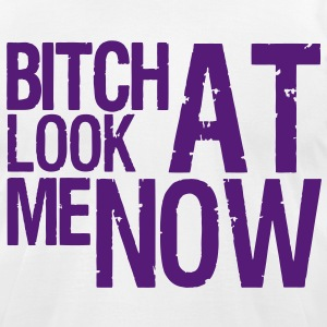 BITCH LOOK AT ME NOW - Men's T-Shirt by American Apparel