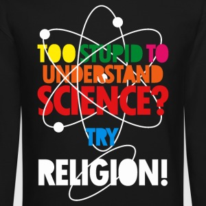 Too Stupid To Understand Science? Try Religion Long Sleeve Shirts - Crewneck Sweatshirt