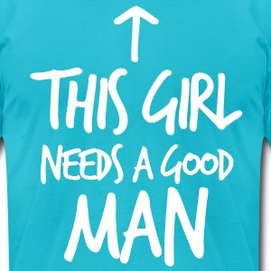 THIS GIRL NEED A GOOD MAN T-Shirts - Men's T-Shirt by American Apparel