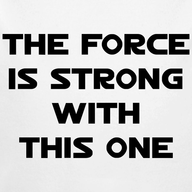 """""""The Force is strong with this one."""""""