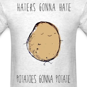 Haters Gonna Hate, Potatoes Gonna Potate Tee - Men's T-Shirt