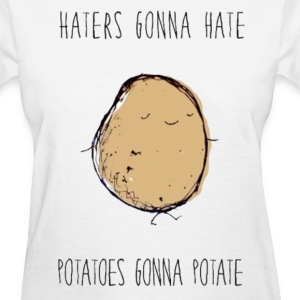 Haters Gonna Hate, Potatoes Gonna Potate Tee - Women's T-Shirt