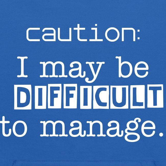 Caution: I may be difficult to manage