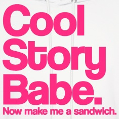 Cool Story Babe.  Now make me a sandwich.  Pink. Hoodies