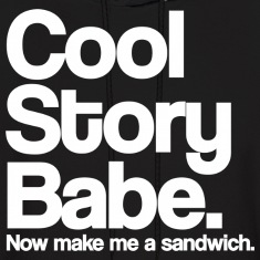 Cool Story Babe.  Now make me a sandwich. Hoodies
