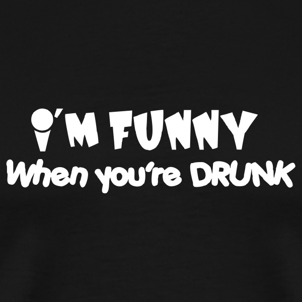 I'm funny when you're drunk T-Shirts - Men's Premium T-Shirt