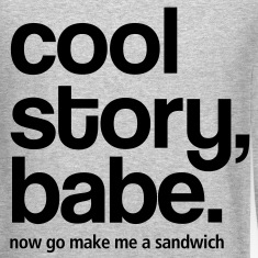 Cool Story Babe - Now make me a sandwich