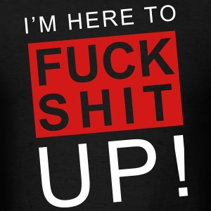 I'm here to fuck shit up! - Men's T-Shirt