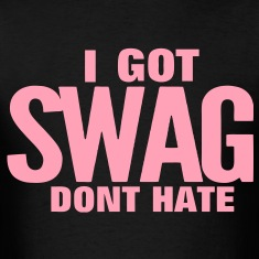 I GOT SWAG DONT HATE