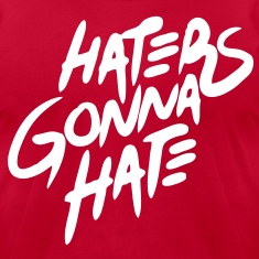 Haters Gonna Hate T-Shirts - stayflyclothing.com