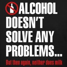 Alcohol doesn't solve any problems... But then again, neither does milk Women's T-Shirts
