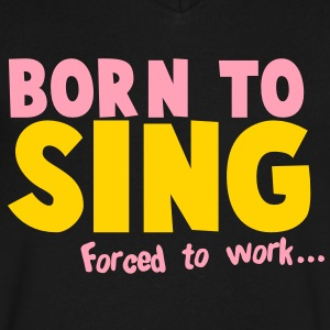 Born to SING- forced to work T-Shirts - Men's V-Neck T-Shirt by Canvas