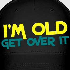 I'm OLD get over it Caps - Baseball Cap