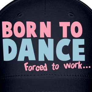 Born to DANCE - forced to work Caps - Baseball Cap