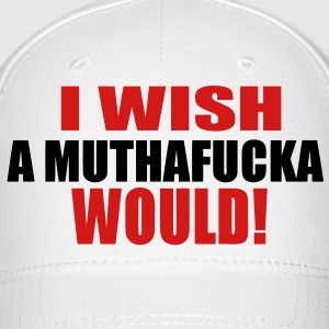 I WISH A MUTHAFUCKA WOULD! - Baseball Cap