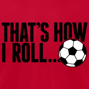 that's how i roll - soccer T-Shirts - Men's T-Shirt by American Apparel