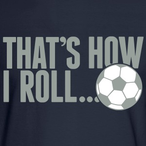 that's how i roll - soccer Long Sleeve Shirts - Men's Long Sleeve T-Shirt