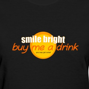 smile bright buy me a drink you may get some party - Women's T-Shirt