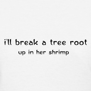 I'll break a tree root up in her shrimp Michele Bachmann Shirt - Women's T-Shirt