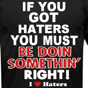 IF YOU GOT HATERS YOU MUST BE DOIN SOMETHIN' RIGHT! - Men's T-Shirt by American Apparel