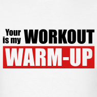 Design ~ Your workout is my warm-up
