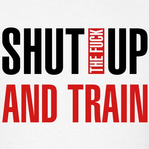 Shut the fuck up and train
