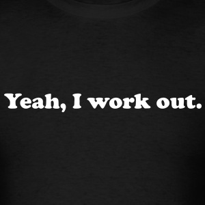 Yeah, I work out. - Men's T-Shirt