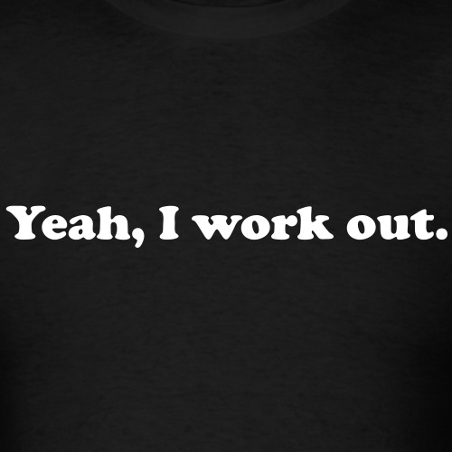 Yeah, I work out.