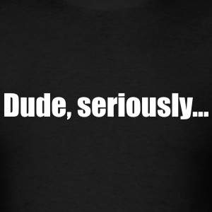 Dude, seriously... - Men's T-Shirt