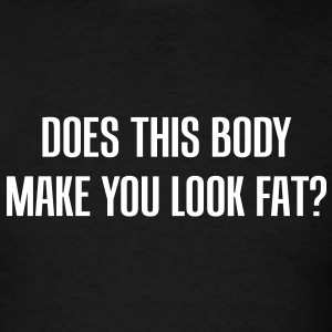 Does this body make you look fat? - Men's T-Shirt