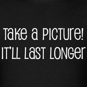 Take a picture! It'll last longer - Men's T-Shirt