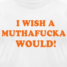 I WISH A MUTHAFUCKA WOULD!