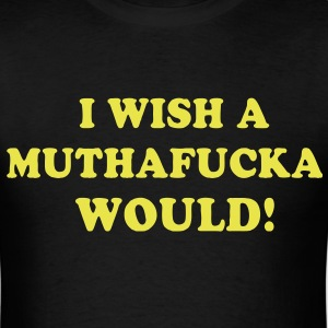 I WISH A MUTHAFUCKA WOULD! - Men's T-Shirt