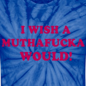 I WISH A MUTHAFUCKA WOULD! T-Shirts - Unisex Tie Dye T-Shirt