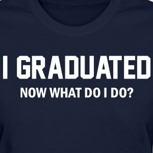 I Graduated. Now what do I do?  Women's T-Shirts - Women's T-Shirt