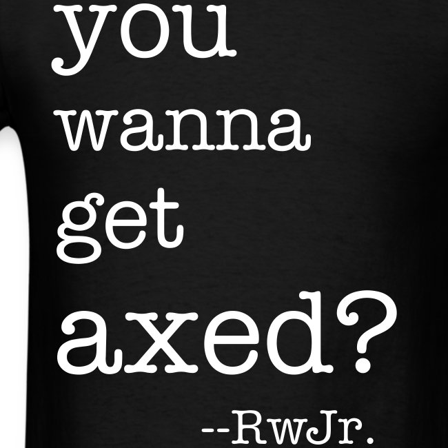 You wanna get axed?!?!?!