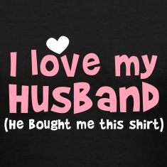 I LOVE MY HUSBAND (He bought me this SHIRT) Women's T-Shirts