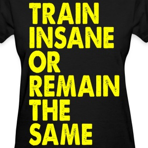 Train Insane Or Remain The Same - Women's T-Shirt