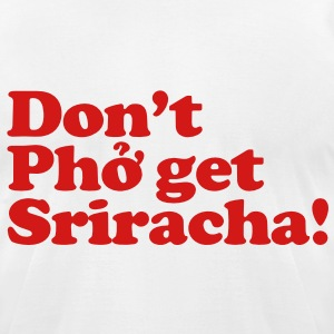 Don't Pho get Sriracha! T-Shirts - Men's T-Shirt by American Apparel