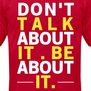 """Don't Talk About It, Be About It"" Inspiration T-Shirt - Men's T-Shirt by American Apparel"