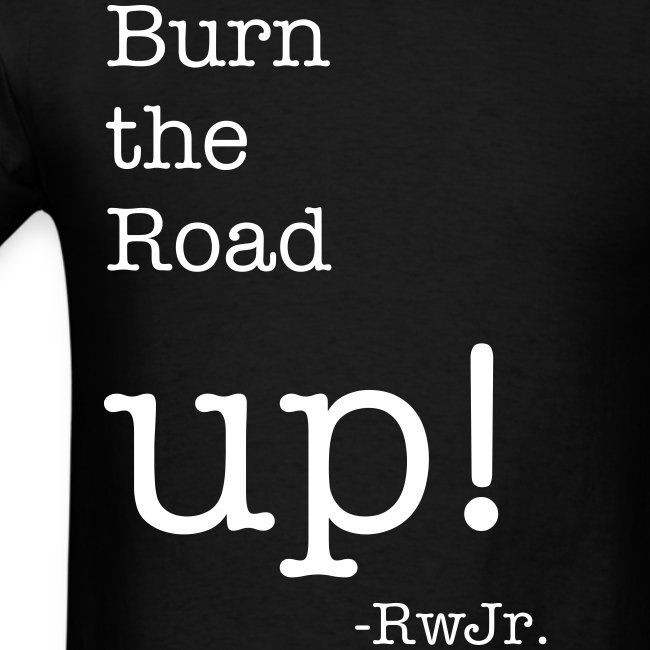 Burn the road up!