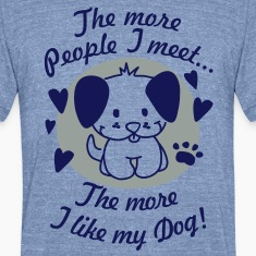 The more People I meet, the more I like my Dog T-Shirts