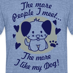 The more People I meet, the more I like my Dog T-Shirts - Unisex Tri-Blend T-Shirt by American Apparel