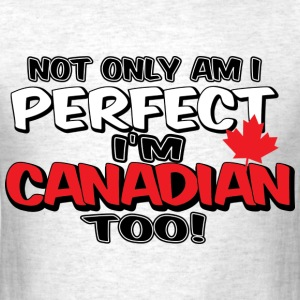 Not Only Am I Perfect, I'm Canadian Too - Men's T-Shirt
