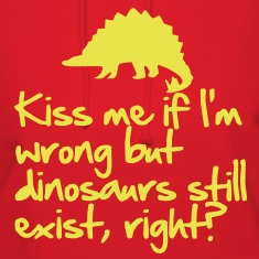 Kiss me if I'm wrong but dinosaurs still exist Hoodies