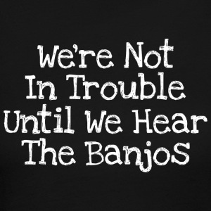 We're Not In Trouble Until We Hear The Banjos - Women's Long Sleeve Jersey T-Shirt