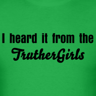 Design ~ 'I heard it from the Truther Girls' T-shirt