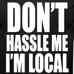 DON'T HASSLE ME I'M LOCAL - Men's T-Shirt by American Apparel