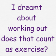 Design ~ Women's- I dreamt about working out does that count as exercise?